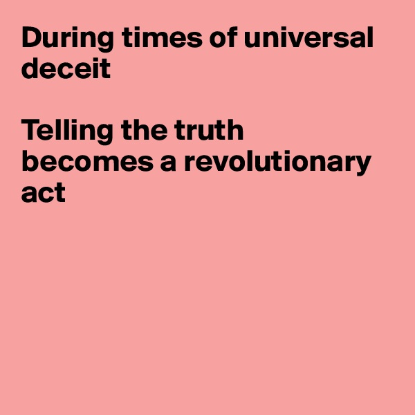 During times of universal deceit  Telling the truth becomes a revolutionary act