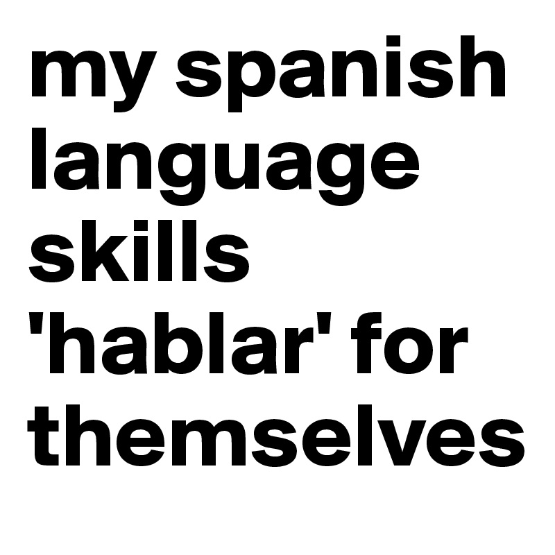my spanish language skills 'hablar' for themselves