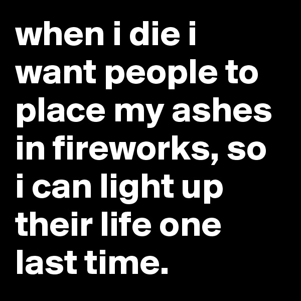 when i die i want people to place my ashes in fireworks, so i can light up their life one last time.