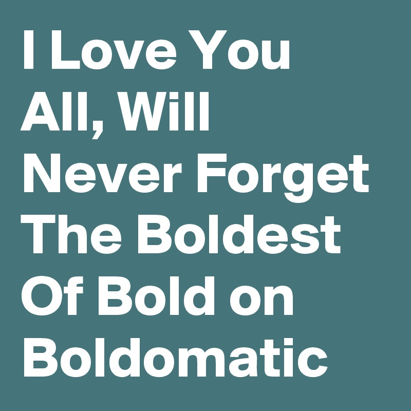 I Love You All, Will Never Forget The Boldest Of Bold on Boldomatic