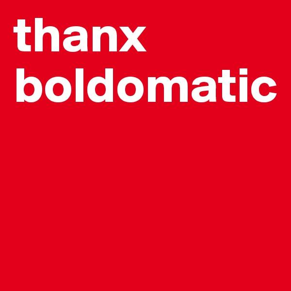 thanx boldomatic