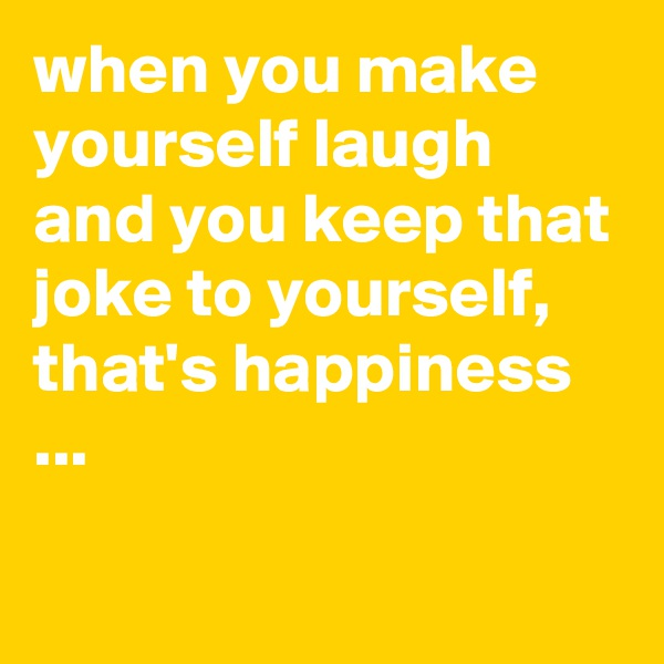 when you make yourself laugh and you keep that joke to yourself, that's happiness ...