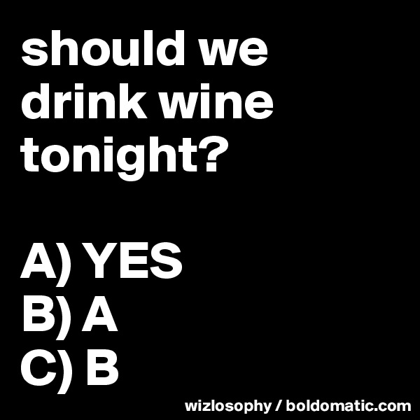 should we drink wine tonight?  A) YES B) A C) B