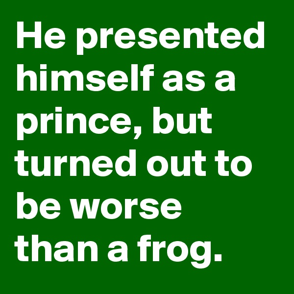 He presented himself as a prince, but turned out to be worse than a frog.