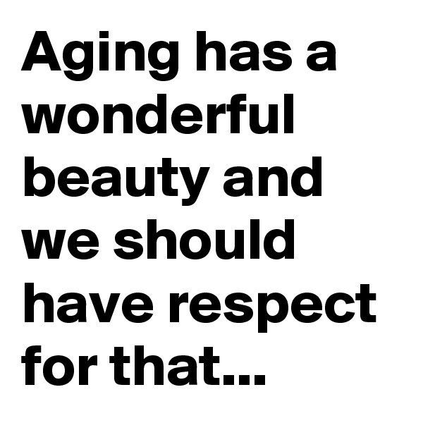 Aging has a wonderful beauty and we should have respect for that...