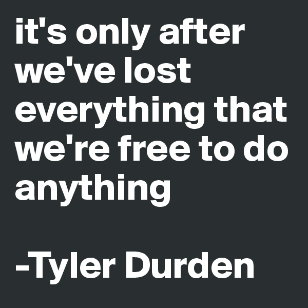 it's only after we've lost everything that we're free to do anything  -Tyler Durden