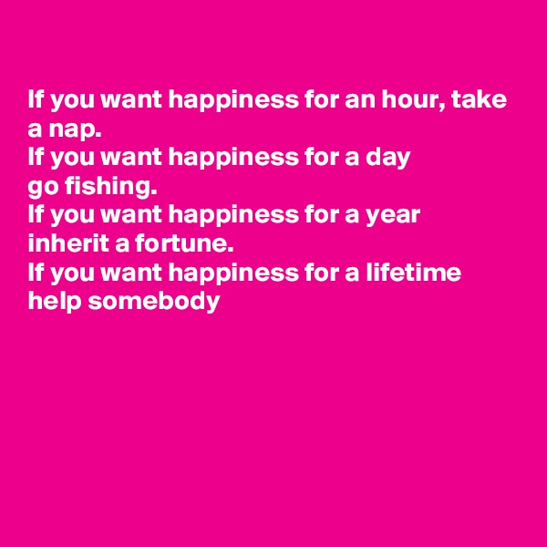 If you want happiness for an hour, take a nap. If you want happiness for a day  go fishing. If you want happiness for a year  inherit a fortune.  If you want happiness for a lifetime  help somebody