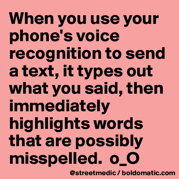 When you use your phone's voice recognition to send a text, it types out what you said, then immediately highlights words that are possibly misspelled.  o_O