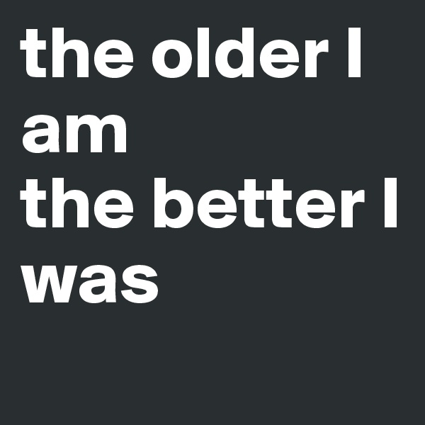the older I am the better I was