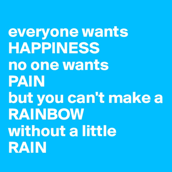 everyone wants HAPPINESS no one wants PAIN but you can't make a  RAINBOW without a little RAIN
