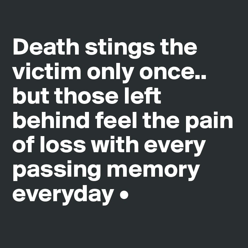 Death stings the victim only once.. but those left behind feel the pain of loss with every passing memory everyday •