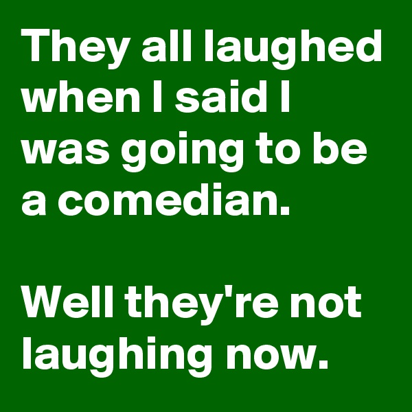 They all laughed when I said I was going to be a comedian.  Well they're not laughing now.