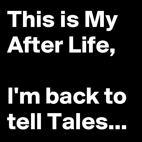 This is My After Life,  I'm back to tell Tales...