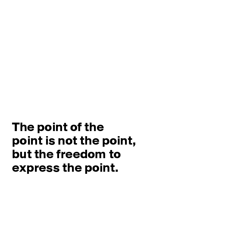 The point of the  point is not the point,  but the freedom to  express the point.
