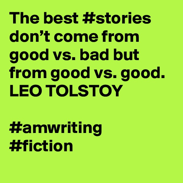 The best #stories don't come from good vs. bad but from good vs. good. LEO TOLSTOY  #amwriting #fiction