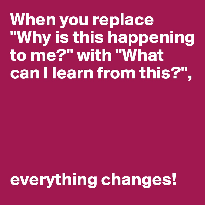 """When you replace """"Why is this happening to me?"""" with """"What can I learn from this?"""",      everything changes!"""