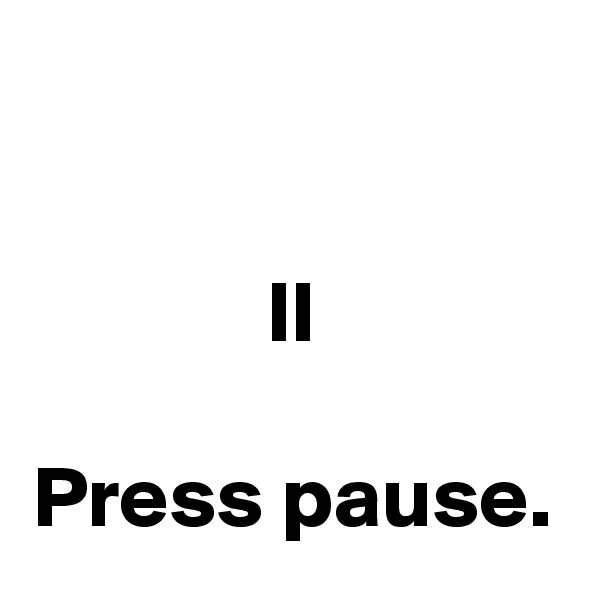 II  Press pause.