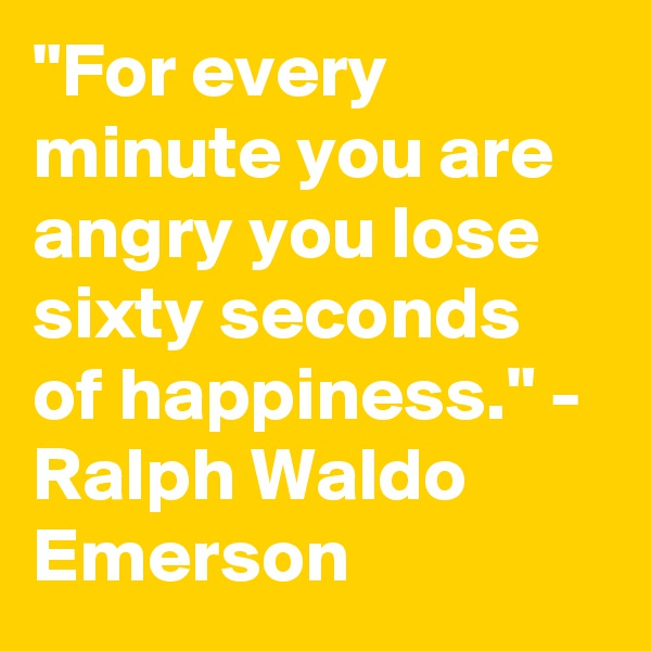 """""""For every minute you are angry you lose sixty seconds of happiness."""" - Ralph Waldo Emerson"""