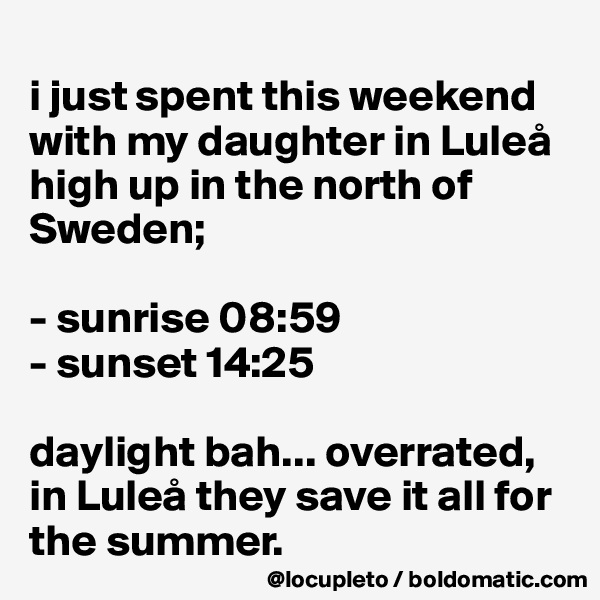 i just spent this weekend with my daughter in Luleå high up in the north of Sweden;   - sunrise 08:59 - sunset 14:25  daylight bah... overrated, in Luleå they save it all for the summer.
