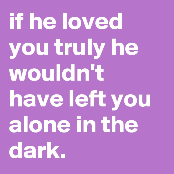 if he loved you truly he wouldn't have left you alone in the dark.