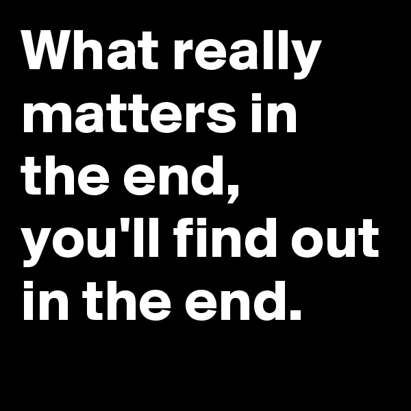 What really matters in the end, you'll find out in the end.