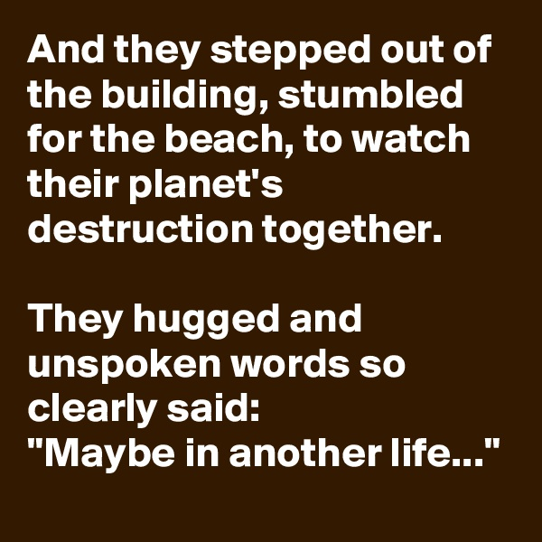 """And they stepped out of the building, stumbled for the beach, to watch their planet's destruction together.  They hugged and unspoken words so clearly said: """"Maybe in another life..."""""""