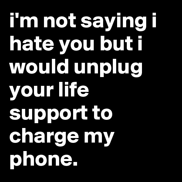 i'm not saying i hate you but i would unplug your life support to charge my phone.