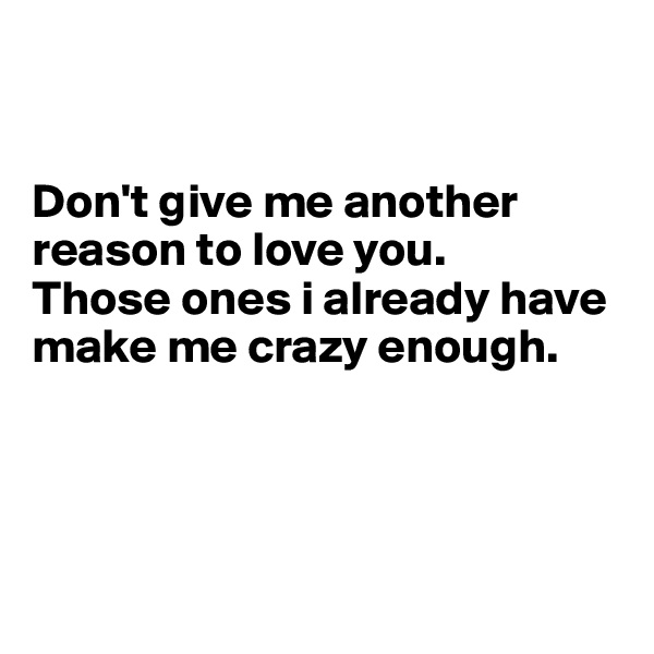 Don't give me another reason to love you.  Those ones i already have make me crazy enough.