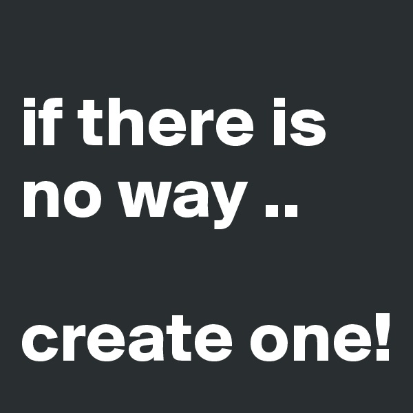 if there is no way ..  create one!