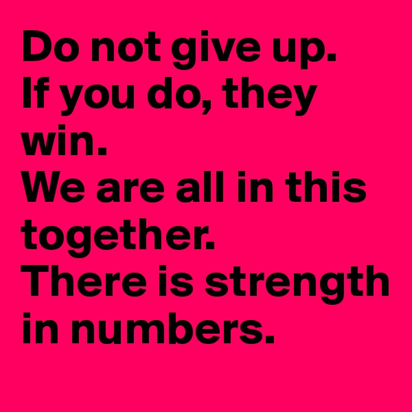 Do not give up.   If you do, they win. We are all in this together. There is strength in numbers.