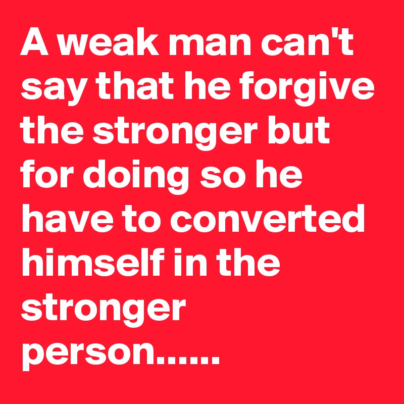 A weak man can't say that he forgive the stronger but for doing so he have to converted himself in the stronger person......