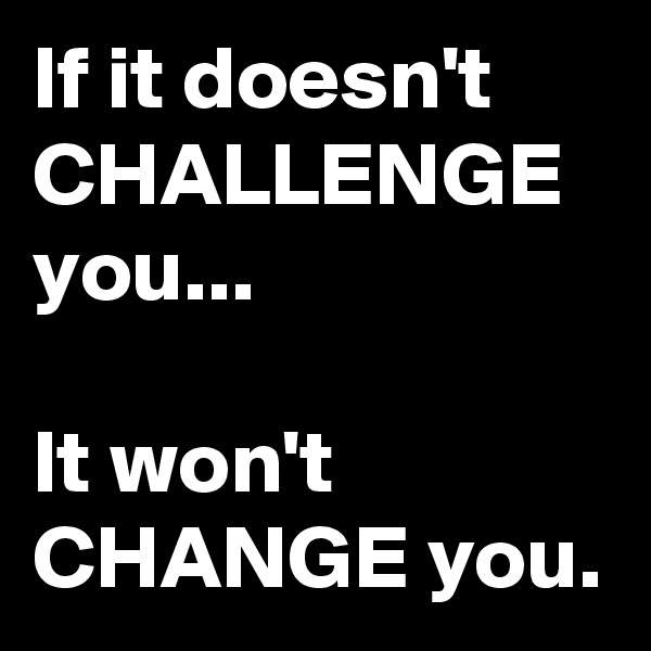 If it doesn't CHALLENGE you...   It won't CHANGE you.