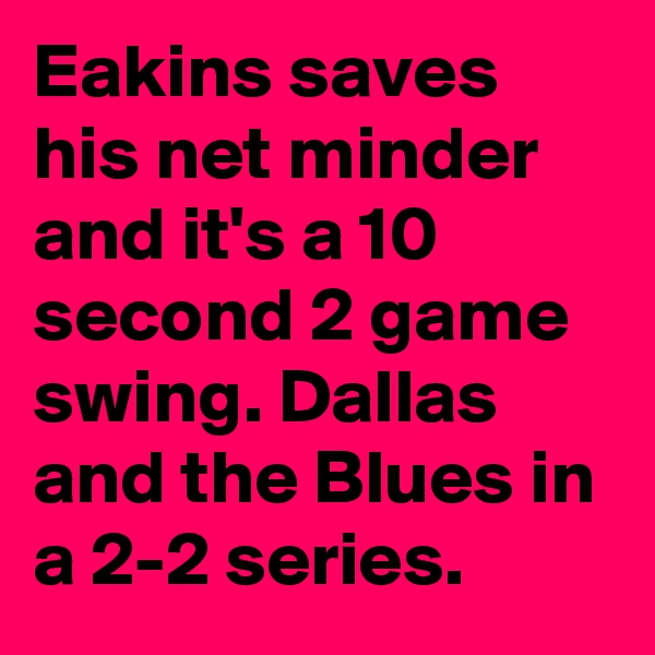 Eakins saves his net minder and it's a 10 second 2 game swing. Dallas and the Blues in a 2-2 series.