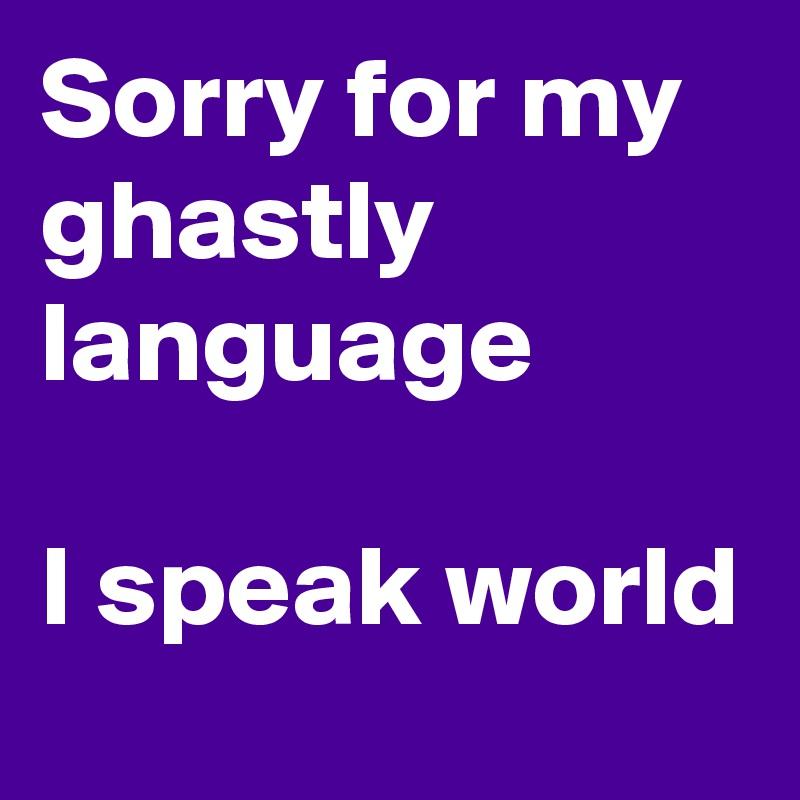 Sorry for my ghastly language  I speak world
