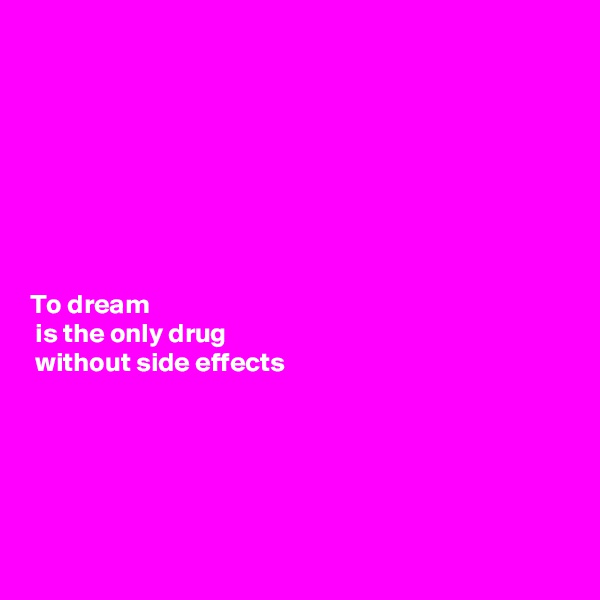 To dream  is the only drug   without side effects