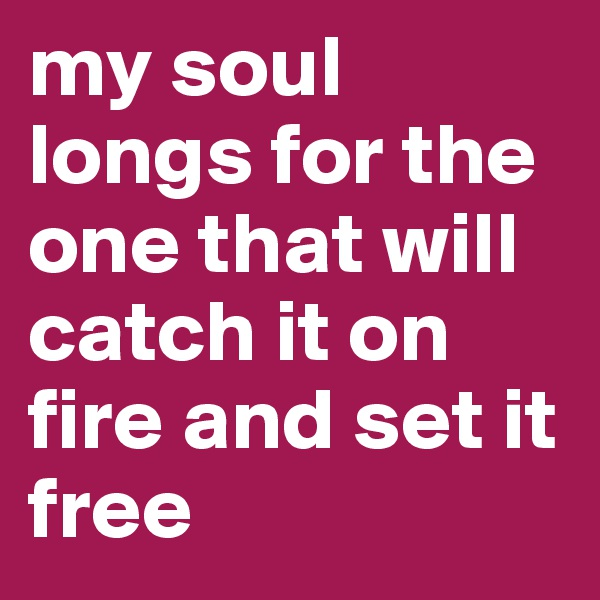 my soul longs for the one that will catch it on fire and set it free