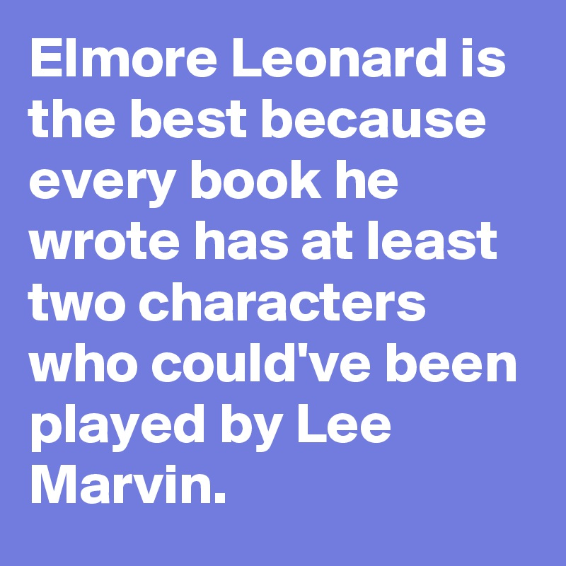 Elmore Leonard is the best because every book he wrote has at least two characters who could've been played by Lee Marvin.