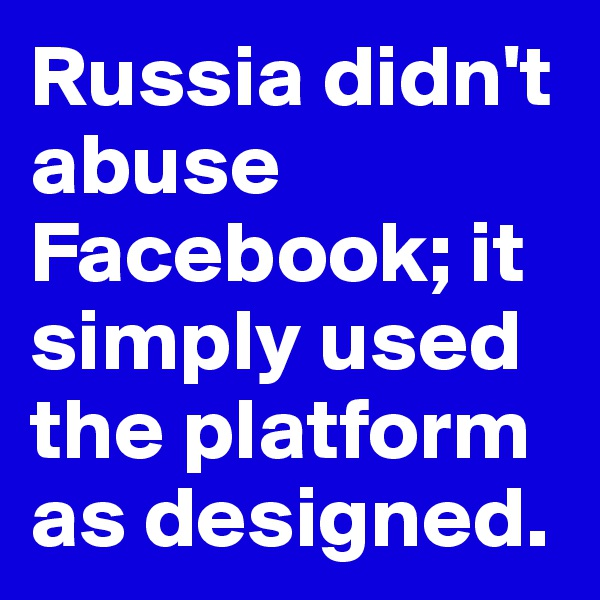 Russia didn't abuse Facebook; it simply used the platform as designed.