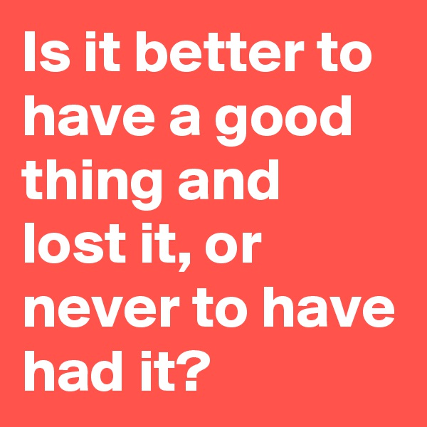 Is it better to have a good thing and lost it, or never to have had it?