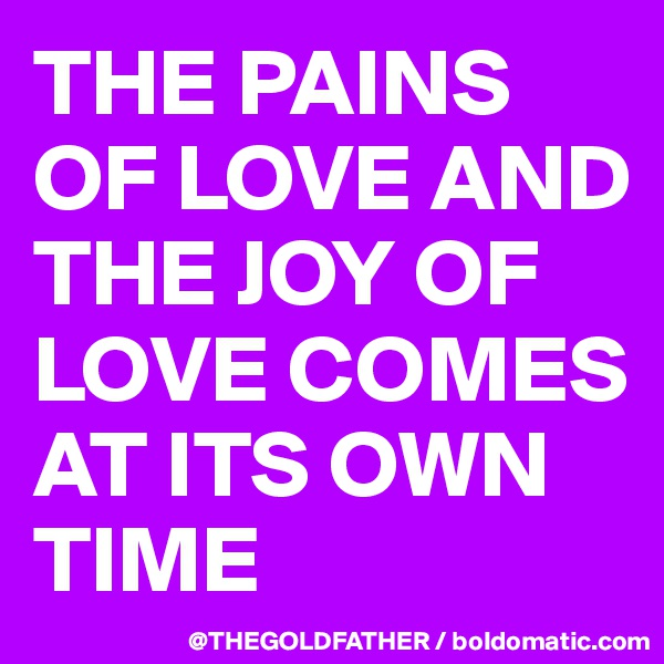 THE PAINS OF LOVE AND THE JOY OF LOVE COMES AT ITS OWN TIME