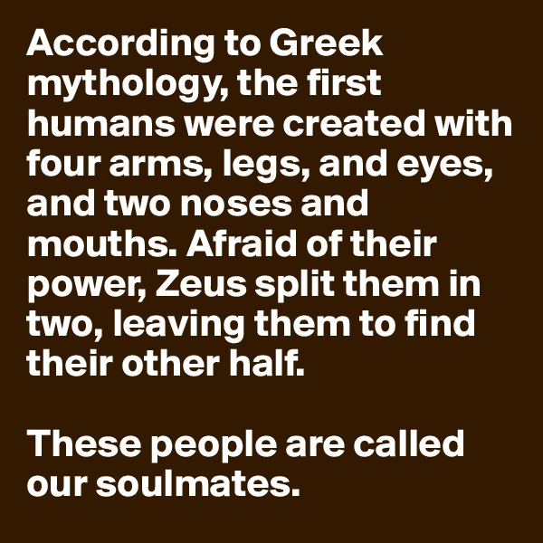 According to Greek mythology, the first humans were created with four arms, legs, and eyes, and two noses and mouths. Afraid of their power, Zeus split them in two, leaving them to find their other half.  These people are called our soulmates.
