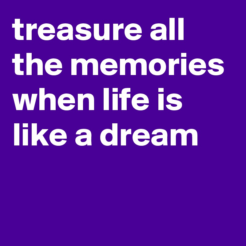 treasure all the memories when life is like a dream