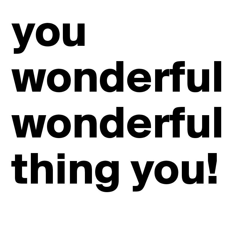 you wonderful wonderful thing you!