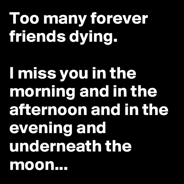 Too many forever friends dying.   I miss you in the morning and in the afternoon and in the evening and underneath the moon...