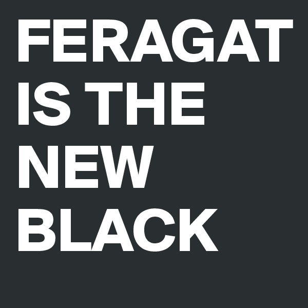 FERAGAT IS THE NEW BLACK
