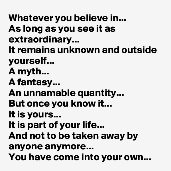Whatever you believe in... As long as you see it as extraordinary... It remains unknown and outside yourself... A myth... A fantasy...  An unnamable quantity... But once you know it... It is yours...  It is part of your life... And not to be taken away by anyone anymore... You have come into your own...