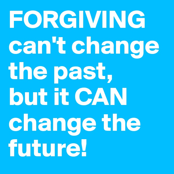 FORGIVING can't change the past,  but it CAN change the future!
