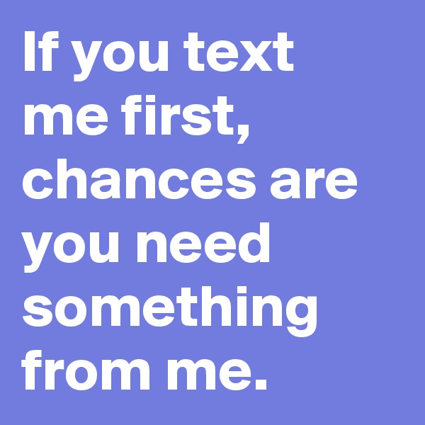 If you text me first, chances are you need something from me.
