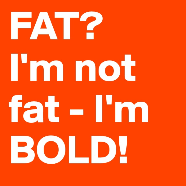 FAT? I'm not fat - I'm BOLD!