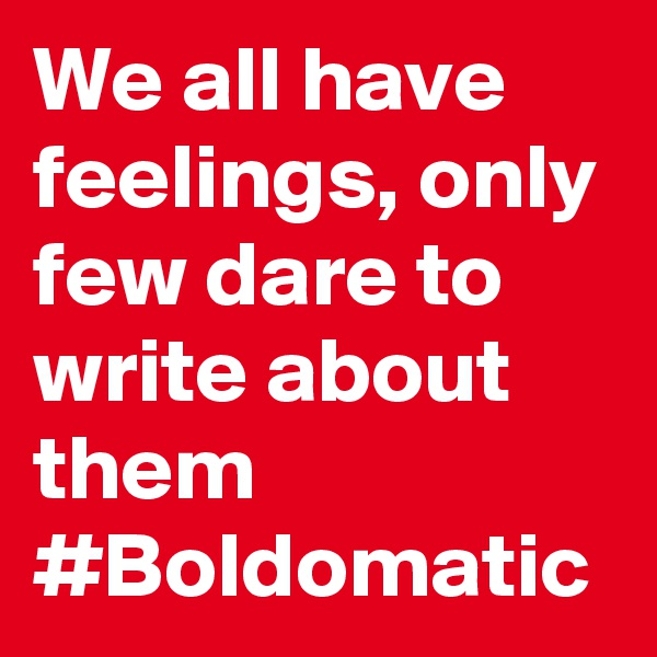 We all have feelings, only few dare to write about them #Boldomatic